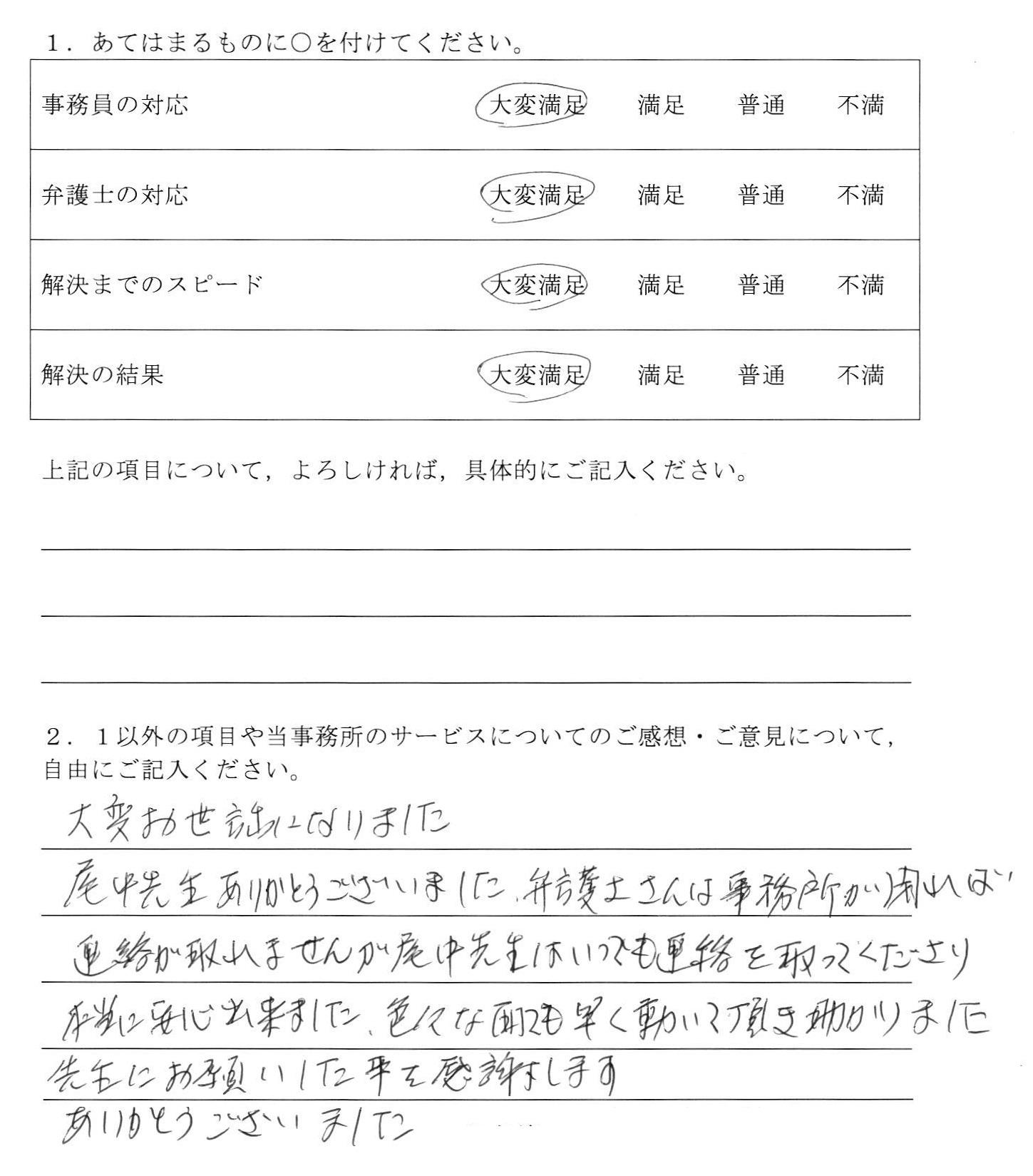 大阪府女性の依頼者様の声 : 大変お世話になりました。 尾中先生ありがとうございました。弁護士さんは事務所が閉れば連絡が取れませんが尾中先生はいつでも連絡を取ってくださり本当に安心出来ました。いろいろな面でも早く動いて頂き助かりました。先生ににお願いした事を感謝します。ありがとうございました。